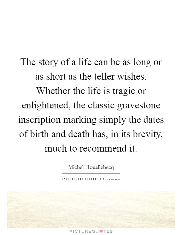 The story of a life can be as long or as short as the teller wishes. Whether the life is tragic or enlightened, the classic gravestone inscription marking simply the dates of birth and death has, in its brevity, much to recommend it Picture Quote #1