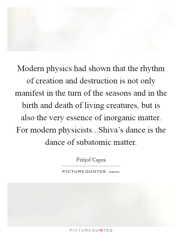 Modern physics had shown that the rhythm of creation and destruction is not only manifest in the turn of the seasons and in the birth and death of living creatures, but is also the very essence of inorganic matter. For modern physicists...Shiva's dance is the dance of subatomic matter Picture Quote #1