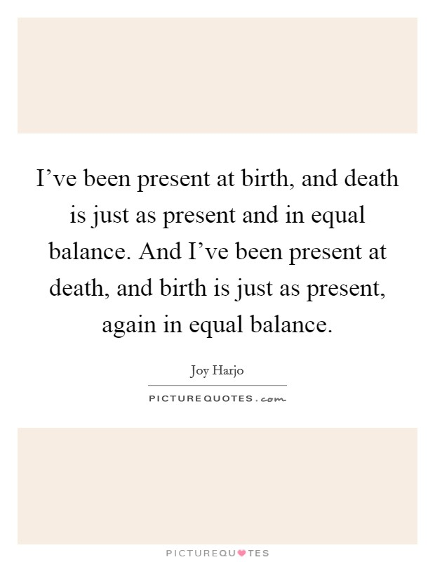 I've been present at birth, and death is just as present and in equal balance. And I've been present at death, and birth is just as present, again in equal balance Picture Quote #1
