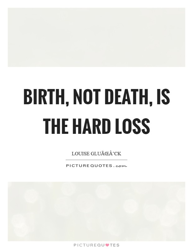 Birth, not death, is the hard loss Picture Quote #1