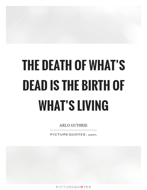 The death of what's dead is the birth of what's living Picture Quote #1