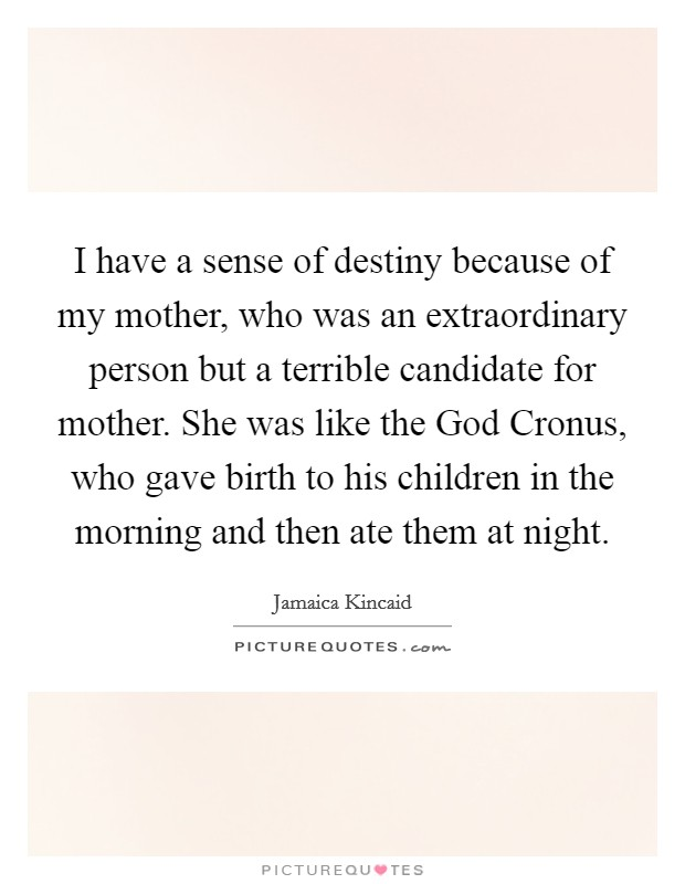 I have a sense of destiny because of my mother, who was an extraordinary person but a terrible candidate for mother. She was like the God Cronus, who gave birth to his children in the morning and then ate them at night Picture Quote #1