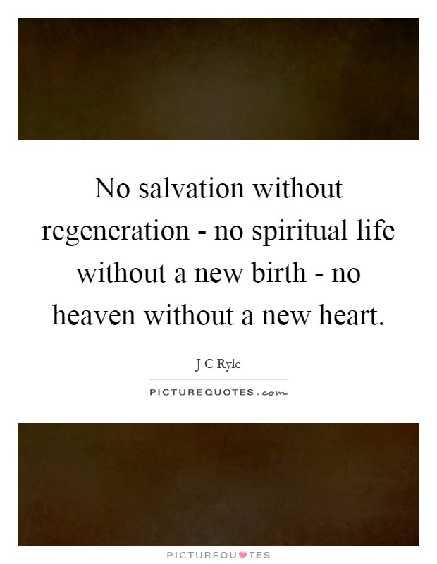No salvation without regeneration - no spiritual life without a new birth - no heaven without a new heart Picture Quote #1