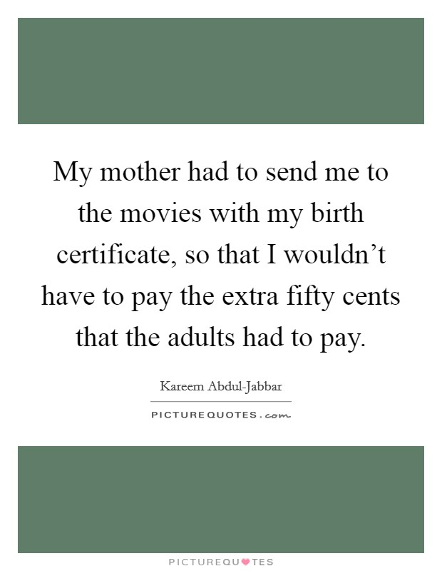 My mother had to send me to the movies with my birth certificate, so that I wouldn't have to pay the extra fifty cents that the adults had to pay Picture Quote #1