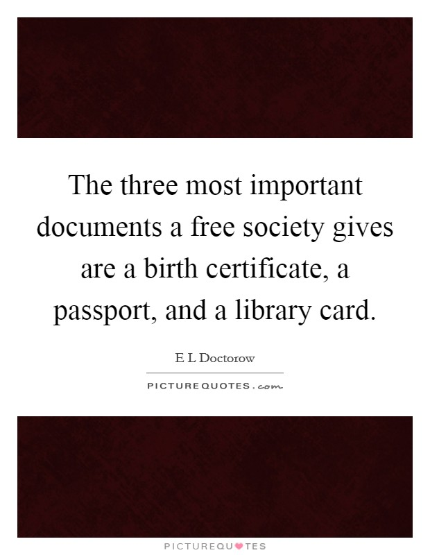 The three most important documents a free society gives are a birth certificate, a passport, and a library card Picture Quote #1