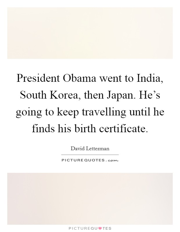 President Obama went to India, South Korea, then Japan. He's going to keep travelling until he finds his birth certificate Picture Quote #1