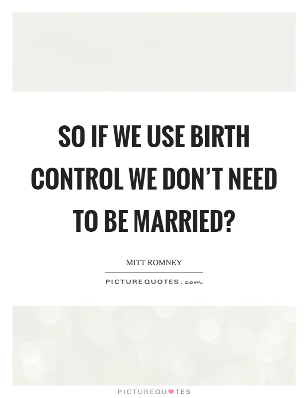 So if we use birth control we don't need to be married? Picture Quote #1
