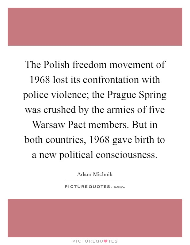 The Polish freedom movement of 1968 lost its confrontation with police violence; the Prague Spring was crushed by the armies of five Warsaw Pact members. But in both countries, 1968 gave birth to a new political consciousness Picture Quote #1