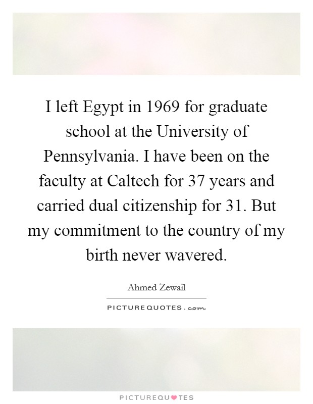 I left Egypt in 1969 for graduate school at the University of Pennsylvania. I have been on the faculty at Caltech for 37 years and carried dual citizenship for 31. But my commitment to the country of my birth never wavered. Picture Quote #1