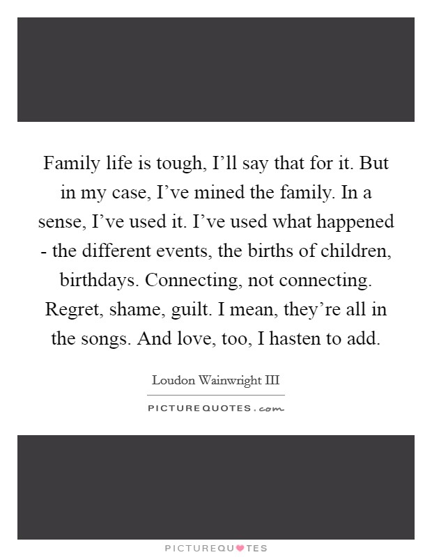 Family life is tough, I'll say that for it. But in my case, I've mined the family. In a sense, I've used it. I've used what happened - the different events, the births of children, birthdays. Connecting, not connecting. Regret, shame, guilt. I mean, they're all in the songs. And love, too, I hasten to add Picture Quote #1