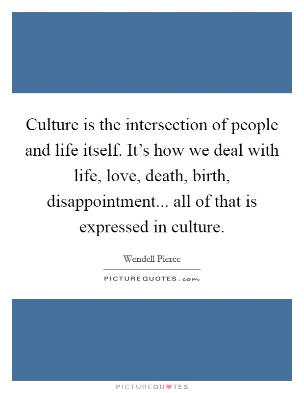 Culture is the intersection of people and life itself. It's how we deal with life, love, death, birth, disappointment... all of that is expressed in culture Picture Quote #1