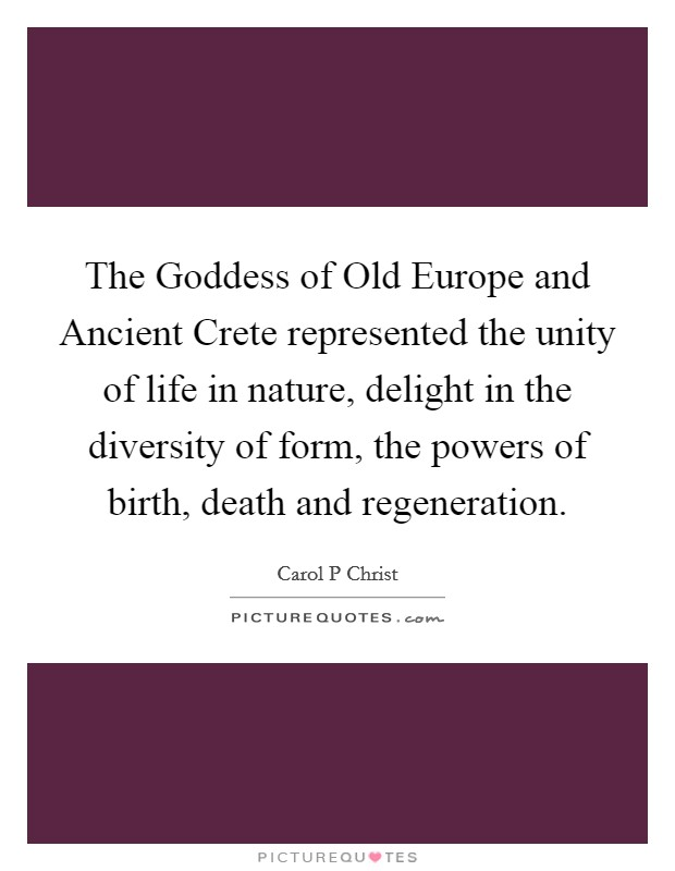 The Goddess of Old Europe and Ancient Crete represented the unity of life in nature, delight in the diversity of form, the powers of birth, death and regeneration Picture Quote #1