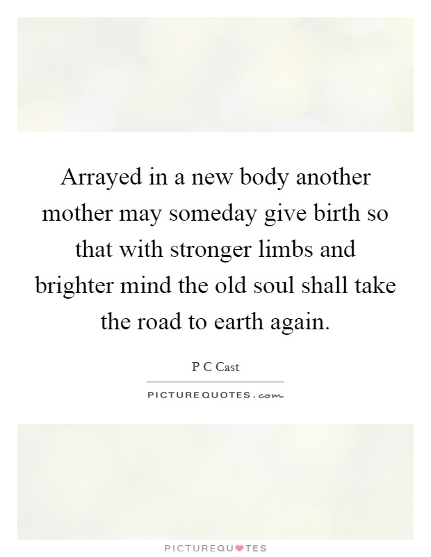 Arrayed in a new body another mother may someday give birth so that with stronger limbs and brighter mind the old soul shall take the road to earth again Picture Quote #1