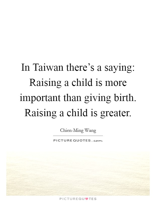 In Taiwan there's a saying: Raising a child is more important than giving birth. Raising a child is greater Picture Quote #1