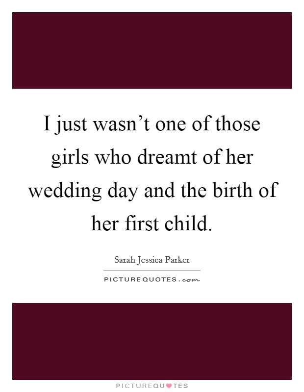 I just wasn't one of those girls who dreamt of her wedding day and the birth of her first child Picture Quote #1