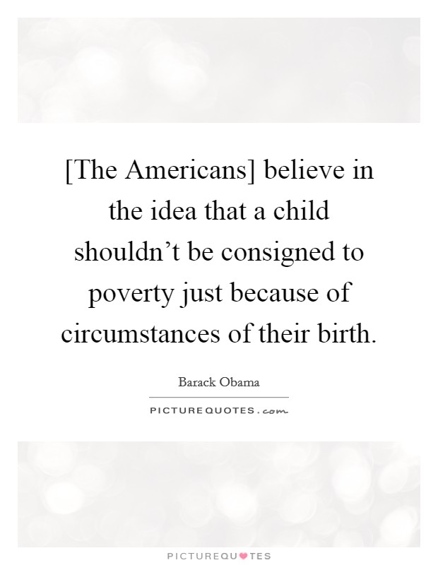 [The Americans] believe in the idea that a child shouldn't be consigned to poverty just because of circumstances of their birth Picture Quote #1