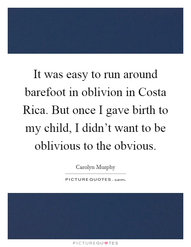 It was easy to run around barefoot in oblivion in Costa Rica. But once I gave birth to my child, I didn't want to be oblivious to the obvious Picture Quote #1