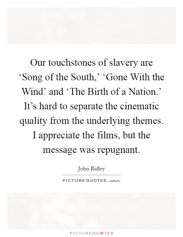 Our touchstones of slavery are 'Song of the South,' 'Gone With the Wind' and 'The Birth of a Nation.' It's hard to separate the cinematic quality from the underlying themes. I appreciate the films, but the message was repugnant Picture Quote #1