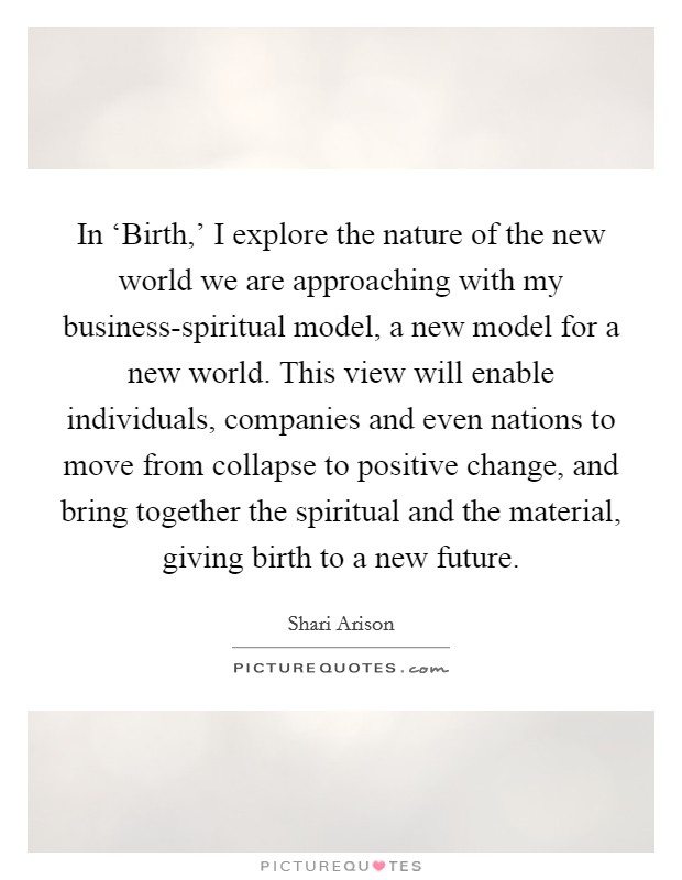 In 'Birth,' I explore the nature of the new world we are approaching with my business-spiritual model, a new model for a new world. This view will enable individuals, companies and even nations to move from collapse to positive change, and bring together the spiritual and the material, giving birth to a new future Picture Quote #1