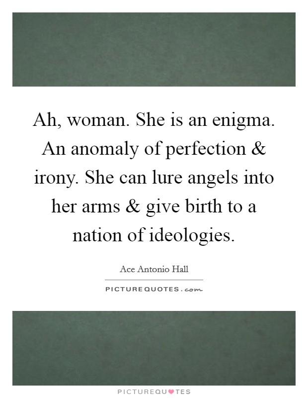 Ah, woman. She is an enigma. An anomaly of perfection and irony. She can lure angels into her arms and give birth to a nation of ideologies. Picture Quote #1