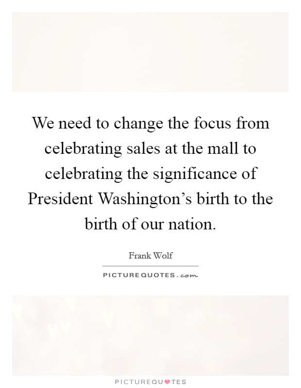 We need to change the focus from celebrating sales at the mall to celebrating the significance of President Washington's birth to the birth of our nation Picture Quote #1