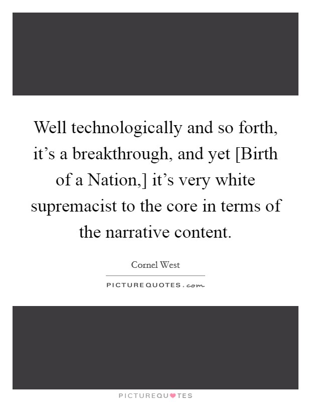 Well technologically and so forth, it's a breakthrough, and yet [Birth of a Nation,] it's very white supremacist to the core in terms of the narrative content Picture Quote #1