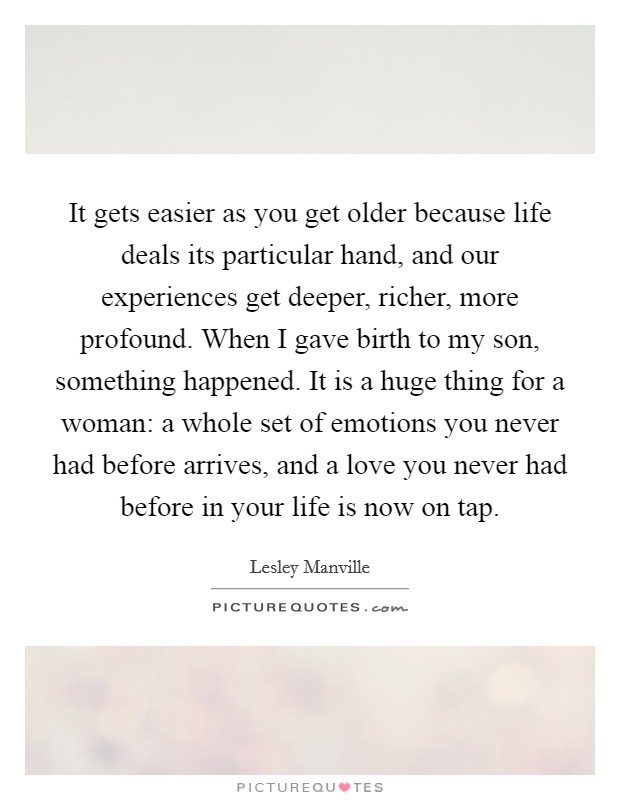 It gets easier as you get older because life deals its particular hand, and our experiences get deeper, richer, more profound. When I gave birth to my son, something happened. It is a huge thing for a woman: a whole set of emotions you never had before arrives, and a love you never had before in your life is now on tap Picture Quote #1
