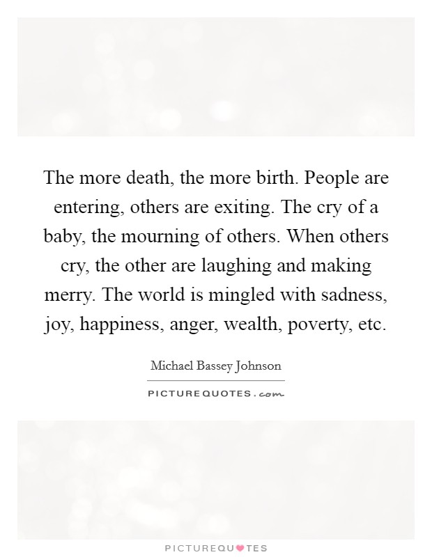 The more death, the more birth. People are entering, others are exiting. The cry of a baby, the mourning of others. When others cry, the other are laughing and making merry. The world is mingled with sadness, joy, happiness, anger, wealth, poverty, etc Picture Quote #1