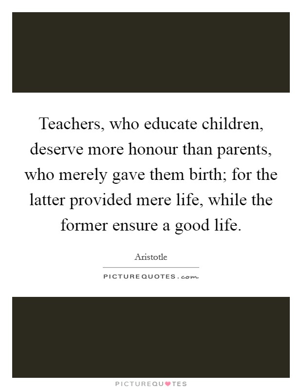 Teachers, who educate children, deserve more honour than parents, who merely gave them birth; for the latter provided mere life, while the former ensure a good life Picture Quote #1