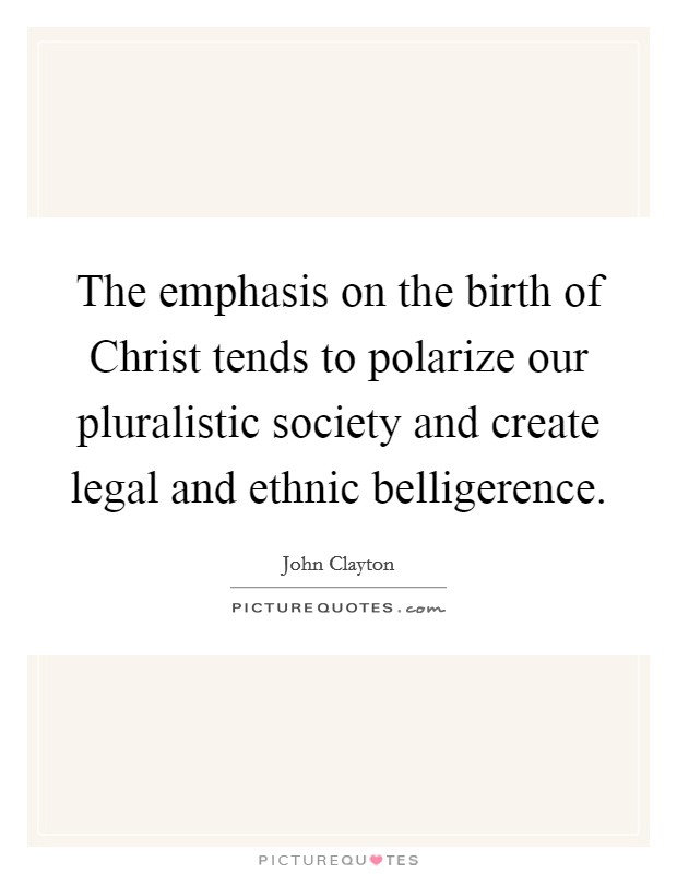The emphasis on the birth of Christ tends to polarize our pluralistic society and create legal and ethnic belligerence Picture Quote #1