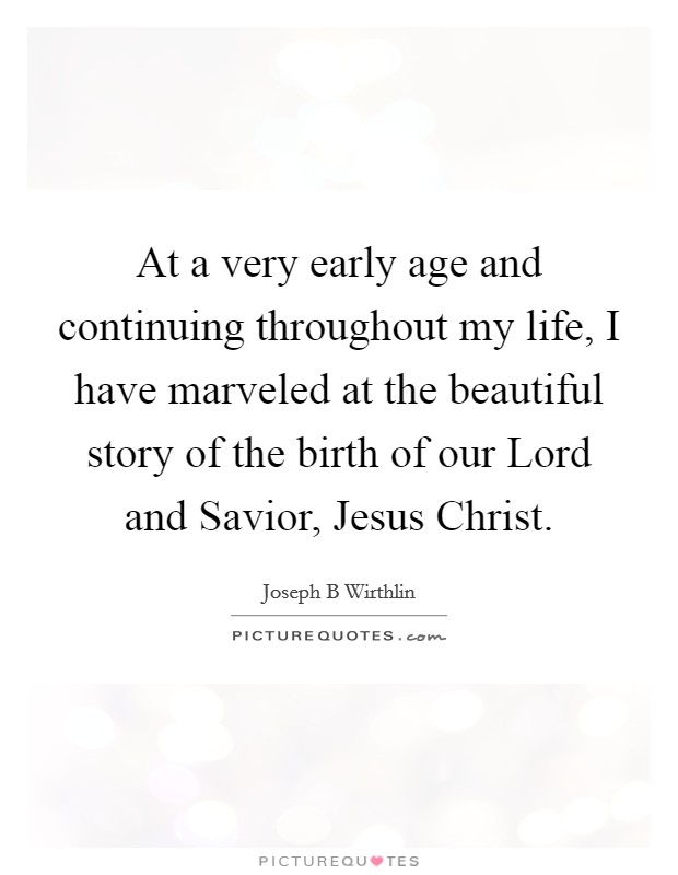 At a very early age and continuing throughout my life, I have marveled at the beautiful story of the birth of our Lord and Savior, Jesus Christ Picture Quote #1