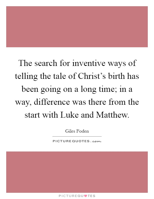 The search for inventive ways of telling the tale of Christ's birth has been going on a long time; in a way, difference was there from the start with Luke and Matthew Picture Quote #1