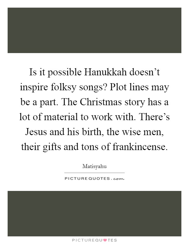 Is it possible Hanukkah doesn't inspire folksy songs? Plot lines may be a part. The Christmas story has a lot of material to work with. There's Jesus and his birth, the wise men, their gifts and tons of frankincense Picture Quote #1