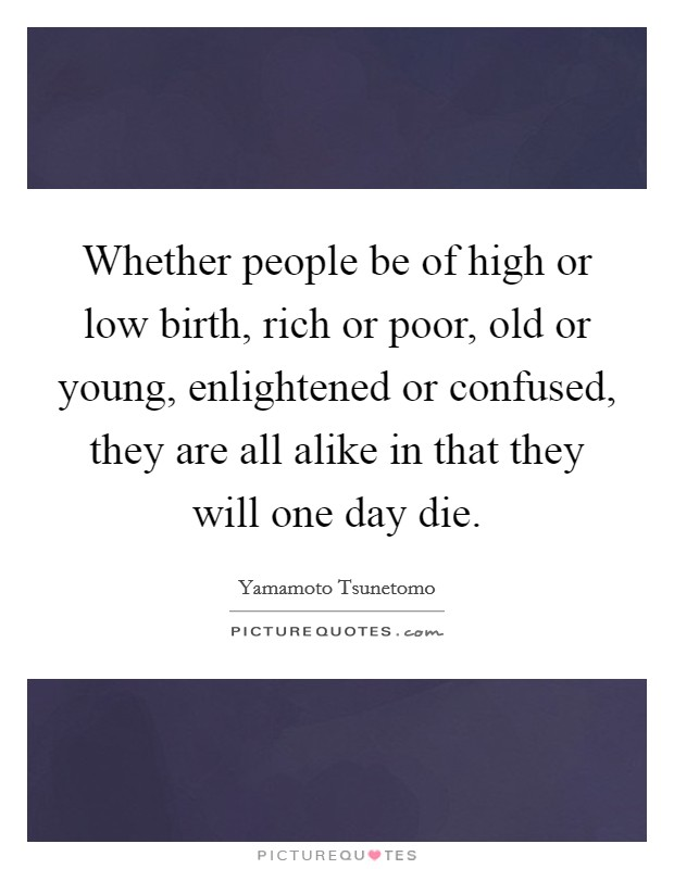 Whether people be of high or low birth, rich or poor, old or young, enlightened or confused, they are all alike in that they will one day die. Picture Quote #1