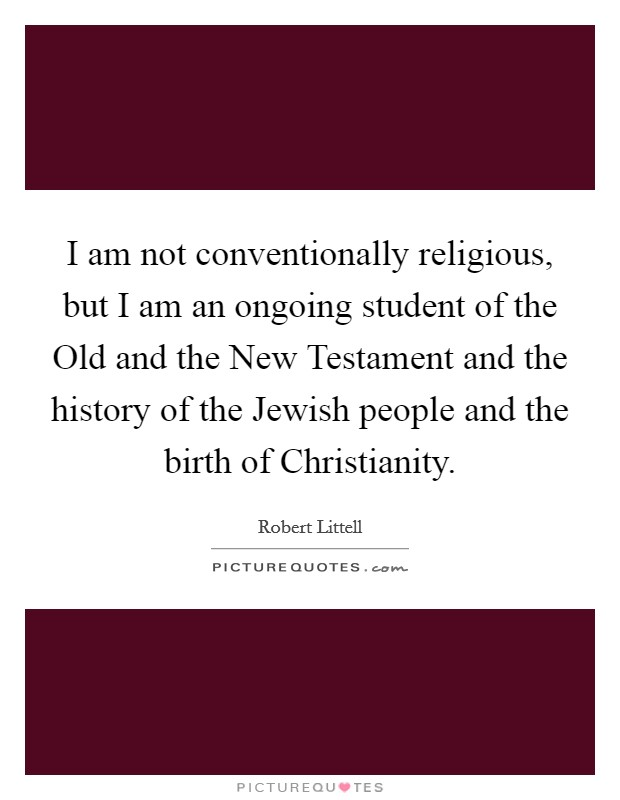 I am not conventionally religious, but I am an ongoing student of the Old and the New Testament and the history of the Jewish people and the birth of Christianity Picture Quote #1
