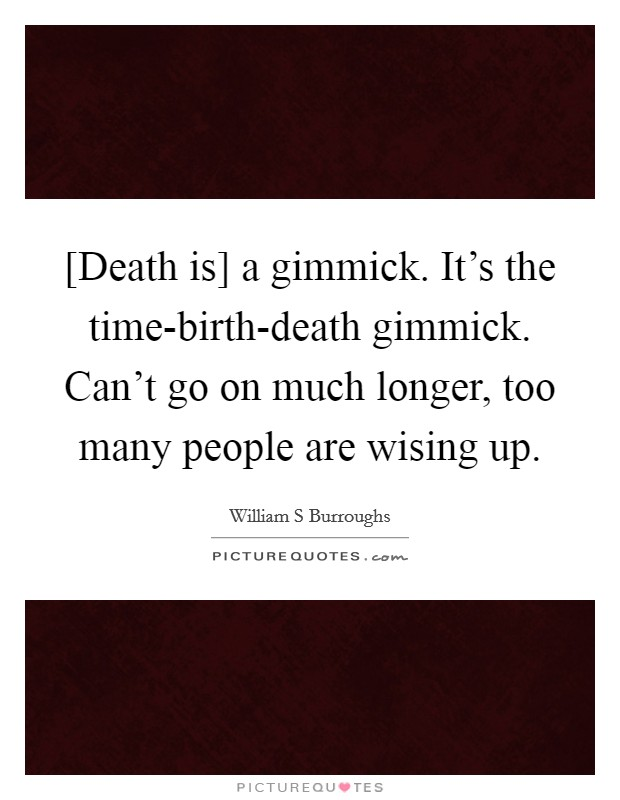 [Death is] a gimmick. It's the time-birth-death gimmick. Can't go on much longer, too many people are wising up Picture Quote #1