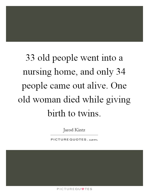 33 old people went into a nursing home, and only 34 people came out alive. One old woman died while giving birth to twins Picture Quote #1