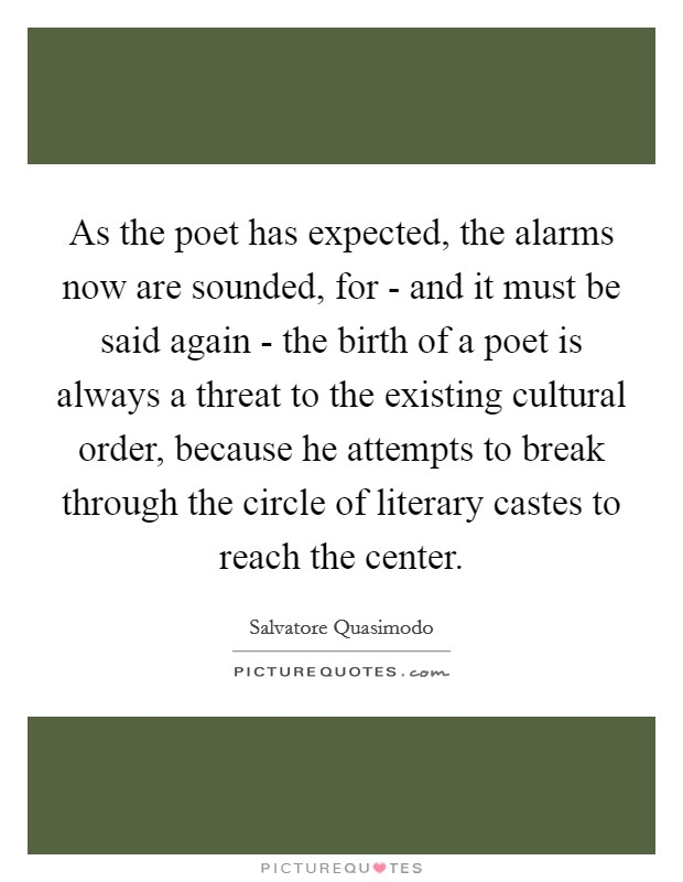 As the poet has expected, the alarms now are sounded, for - and it must be said again - the birth of a poet is always a threat to the existing cultural order, because he attempts to break through the circle of literary castes to reach the center Picture Quote #1