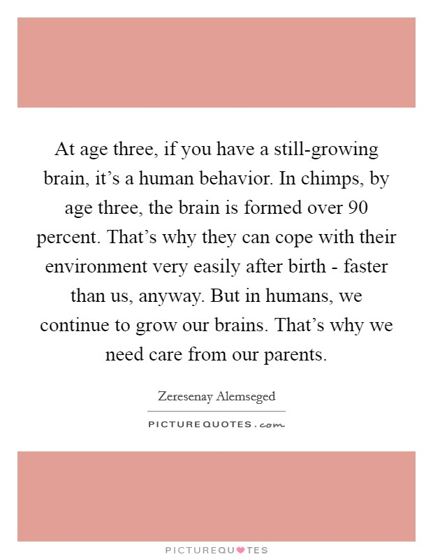 At age three, if you have a still-growing brain, it's a human behavior. In chimps, by age three, the brain is formed over 90 percent. That's why they can cope with their environment very easily after birth - faster than us, anyway. But in humans, we continue to grow our brains. That's why we need care from our parents Picture Quote #1