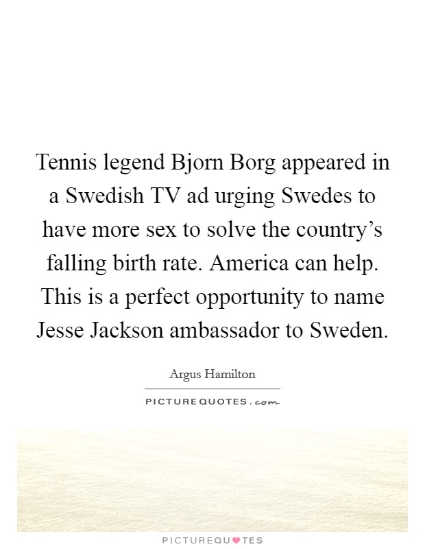 Tennis legend Bjorn Borg appeared in a Swedish TV ad urging Swedes to have more sex to solve the country's falling birth rate. America can help. This is a perfect opportunity to name Jesse Jackson ambassador to Sweden Picture Quote #1