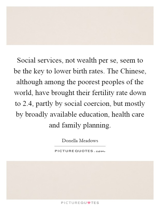 Social services, not wealth per se, seem to be the key to lower birth rates. The Chinese, although among the poorest peoples of the world, have brought their fertility rate down to 2.4, partly by social coercion, but mostly by broadly available education, health care and family planning. Picture Quote #1