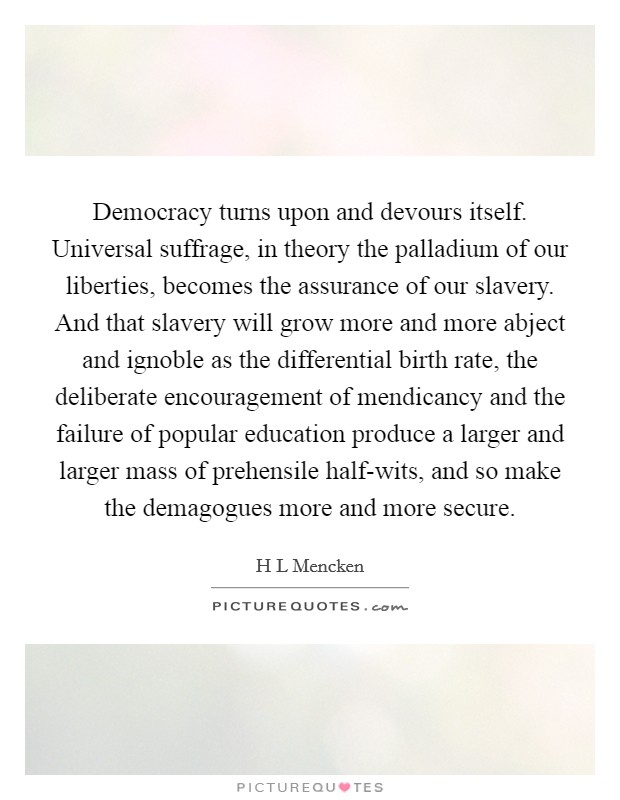 Democracy turns upon and devours itself. Universal suffrage, in theory the palladium of our liberties, becomes the assurance of our slavery. And that slavery will grow more and more abject and ignoble as the differential birth rate, the deliberate encouragement of mendicancy and the failure of popular education produce a larger and larger mass of prehensile half-wits, and so make the demagogues more and more secure Picture Quote #1