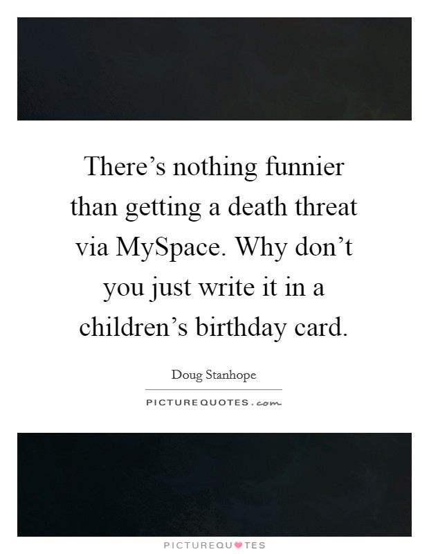 There's nothing funnier than getting a death threat via MySpace. Why don't you just write it in a children's birthday card Picture Quote #1