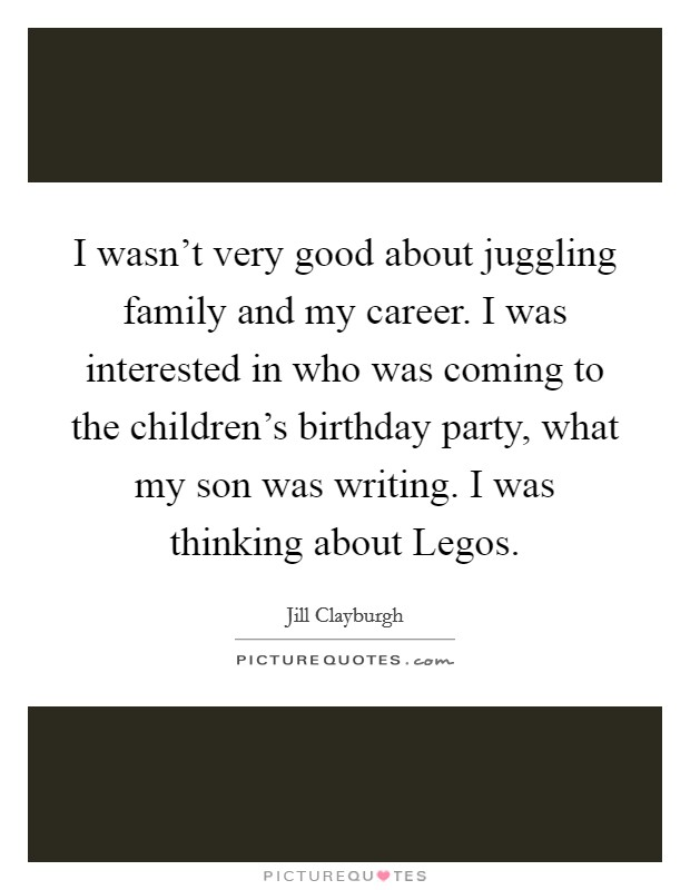 I wasn't very good about juggling family and my career. I was interested in who was coming to the children's birthday party, what my son was writing. I was thinking about Legos. Picture Quote #1