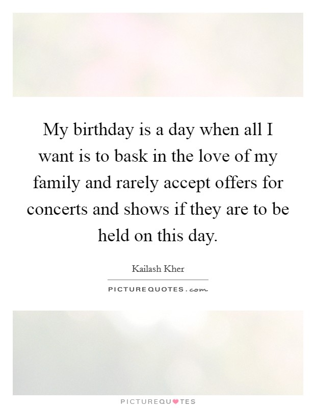 My birthday is a day when all I want is to bask in the love of my family and rarely accept offers for concerts and shows if they are to be held on this day. Picture Quote #1