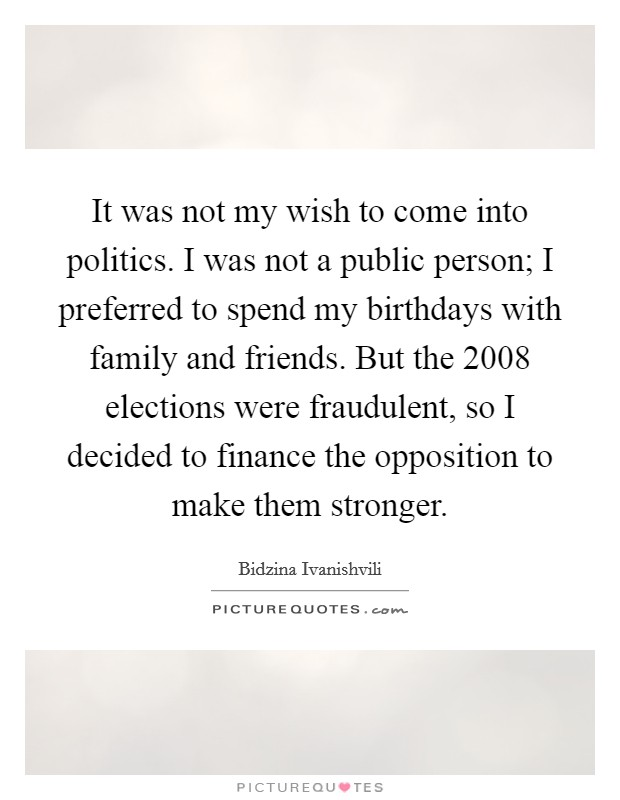 It was not my wish to come into politics. I was not a public person; I preferred to spend my birthdays with family and friends. But the 2008 elections were fraudulent, so I decided to finance the opposition to make them stronger Picture Quote #1