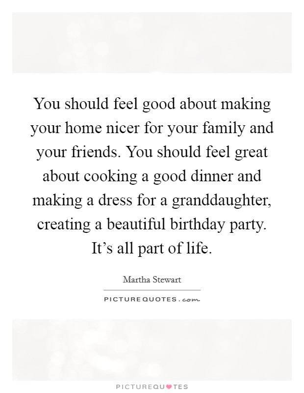 You should feel good about making your home nicer for your family and your friends. You should feel great about cooking a good dinner and making a dress for a granddaughter, creating a beautiful birthday party. It's all part of life Picture Quote #1