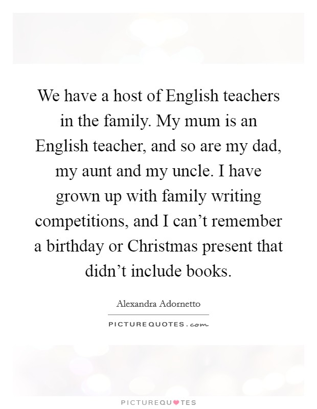 We have a host of English teachers in the family. My mum is an English teacher, and so are my dad, my aunt and my uncle. I have grown up with family writing competitions, and I can't remember a birthday or Christmas present that didn't include books Picture Quote #1