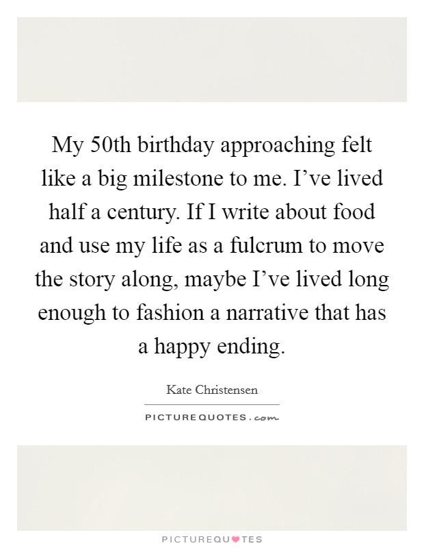 My 50th birthday approaching felt like a big milestone to me. I've lived half a century. If I write about food and use my life as a fulcrum to move the story along, maybe I've lived long enough to fashion a narrative that has a happy ending Picture Quote #1