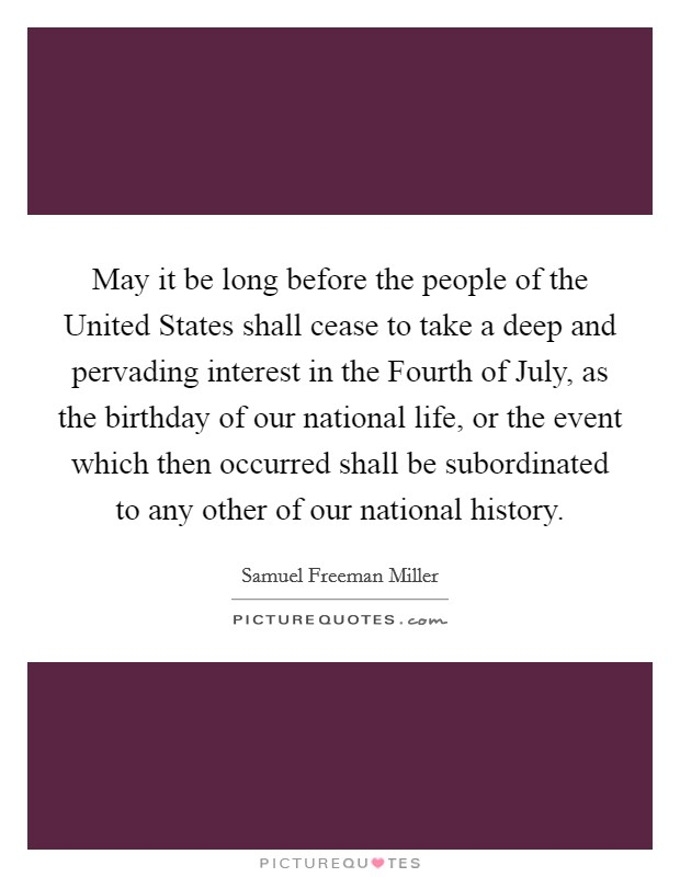 May it be long before the people of the United States shall cease to take a deep and pervading interest in the Fourth of July, as the birthday of our national life, or the event which then occurred shall be subordinated to any other of our national history Picture Quote #1